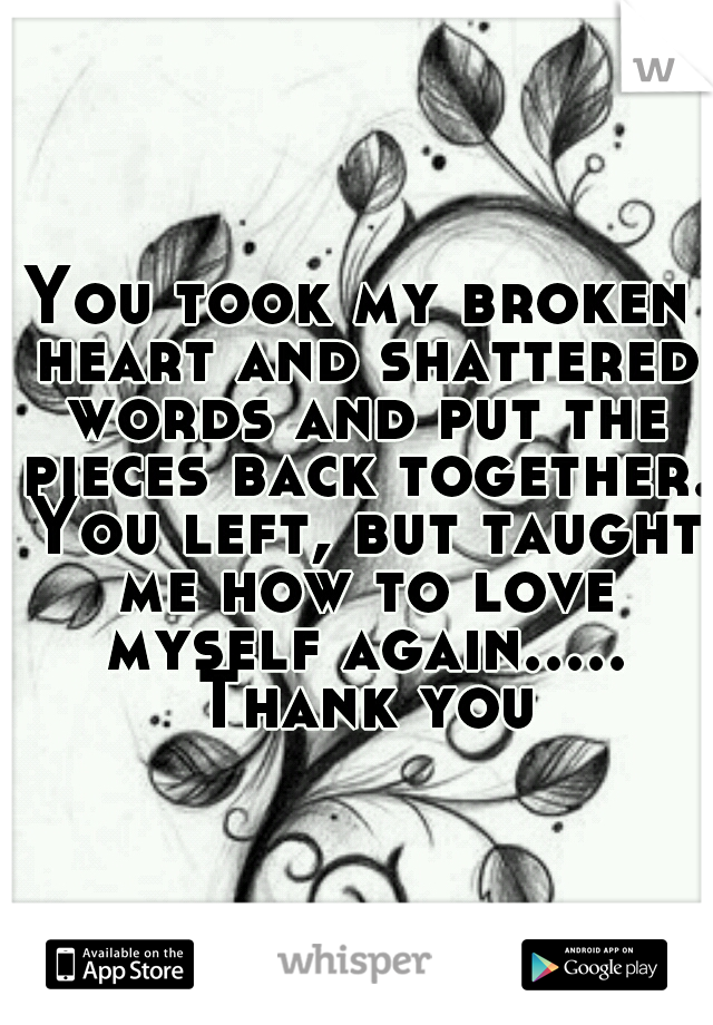 You took my broken heart and shattered words and put the pieces back together. You left, but taught me how to love myself again..... Thank you