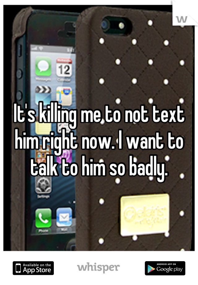 It's killing me to not text him right now. I want to talk to him so badly.