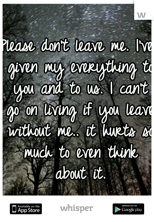 Please don't leave me. I've given my everything to you and to us. I can't go on living if you leave without me.. it hurts so much to even think about it.