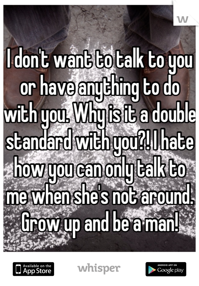 I don't want to talk to you or have anything to do with you. Why is it a double standard with you?! I hate how you can only talk to me when she's not around. Grow up and be a man!