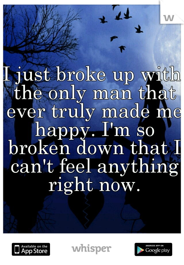 I just broke up with the only man that ever truly made me happy. I'm so broken down that I can't feel anything right now.