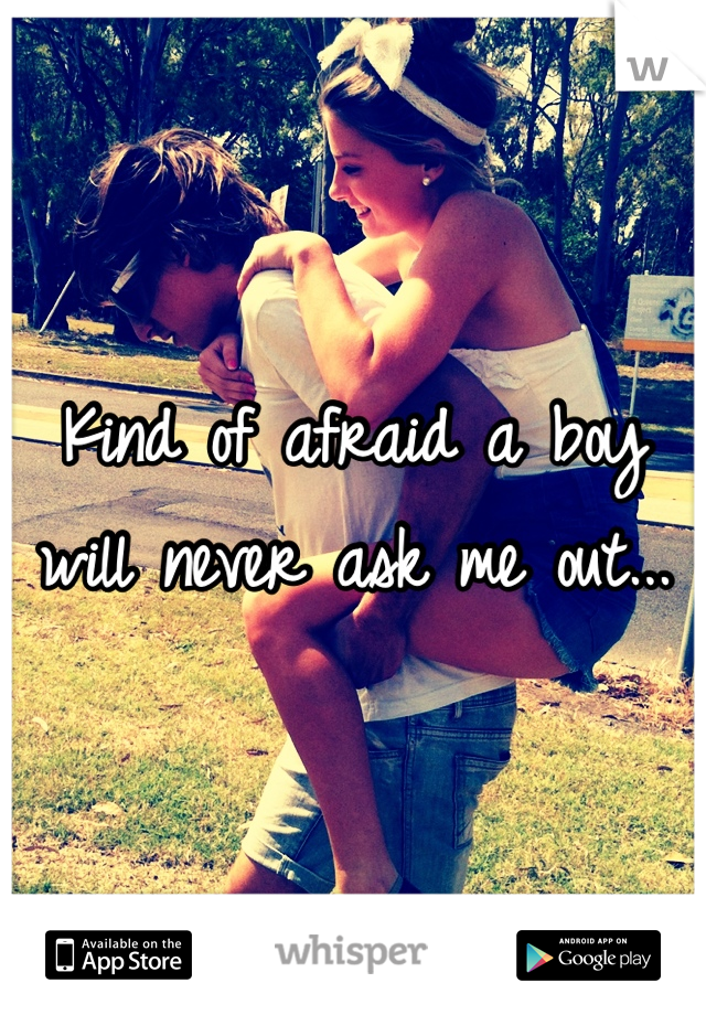 Kind of afraid a boy will never ask me out...