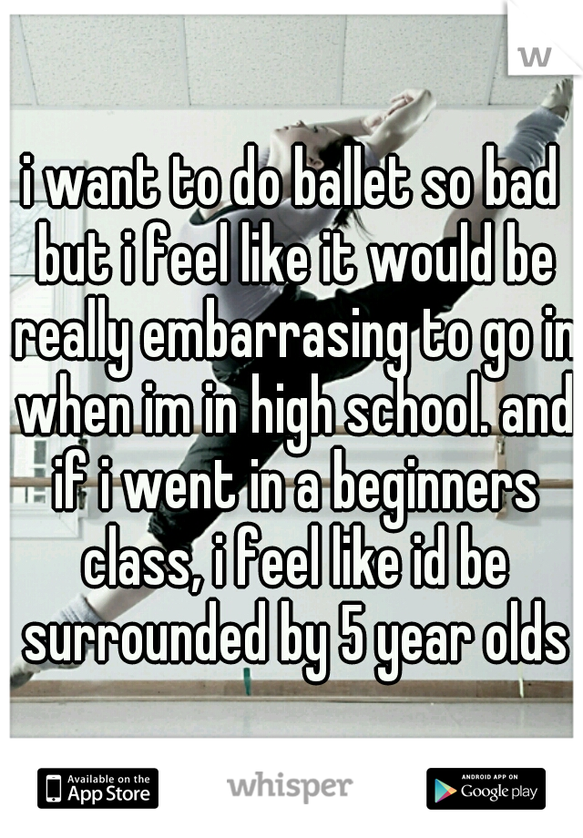i want to do ballet so bad but i feel like it would be really embarrasing to go in when im in high school. and if i went in a beginners class, i feel like id be surrounded by 5 year olds