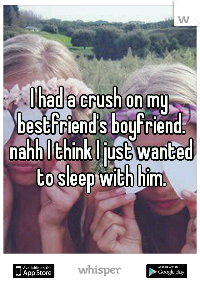 I had a crush on my bestfriend's boyfriend. nahh I think I just wanted to sleep with him.