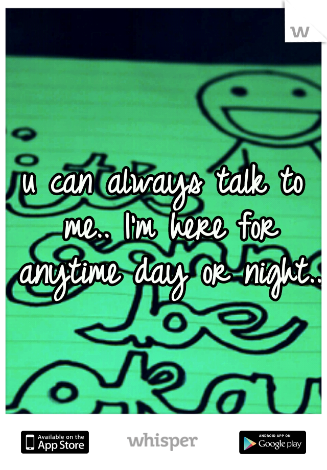 u can always talk to me.. I'm here for anytime day or night..