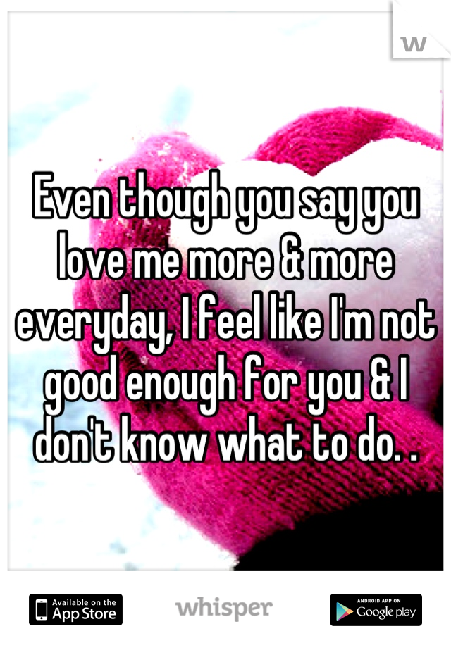 Even though you say you love me more & more everyday, I feel like I'm not good enough for you & I don't know what to do. .