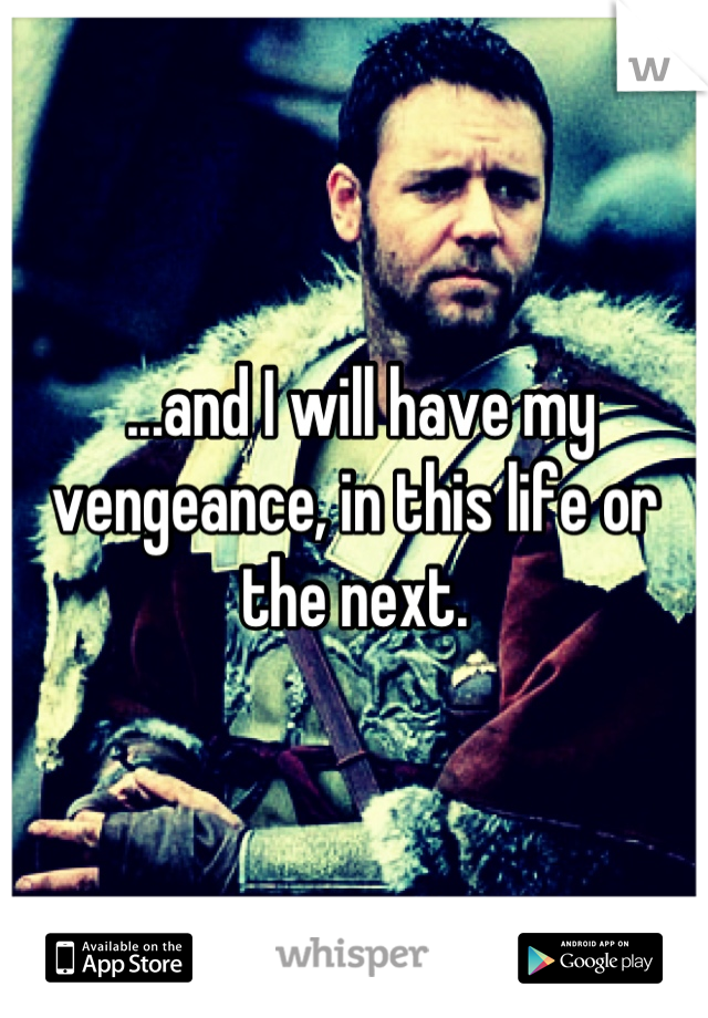 ...and I will have my vengeance, in this life or the next.