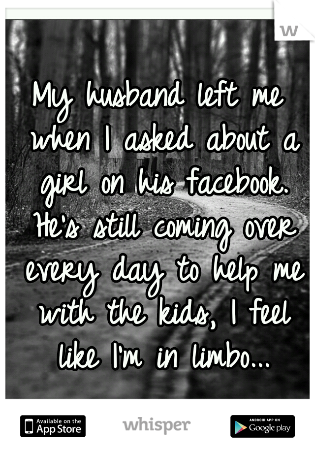 My husband left me when I asked about a girl on his facebook. He's still coming over every day to help me with the kids, I feel like I'm in limbo...