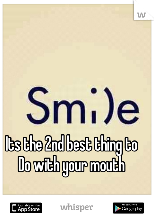 Its the 2nd best thing to  Do with your mouth