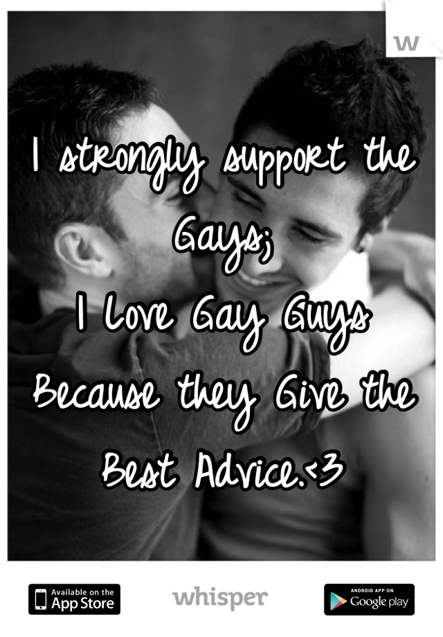 I strongly support the Gays;  I Love Gay Guys Because they Give the Best Advice.<3