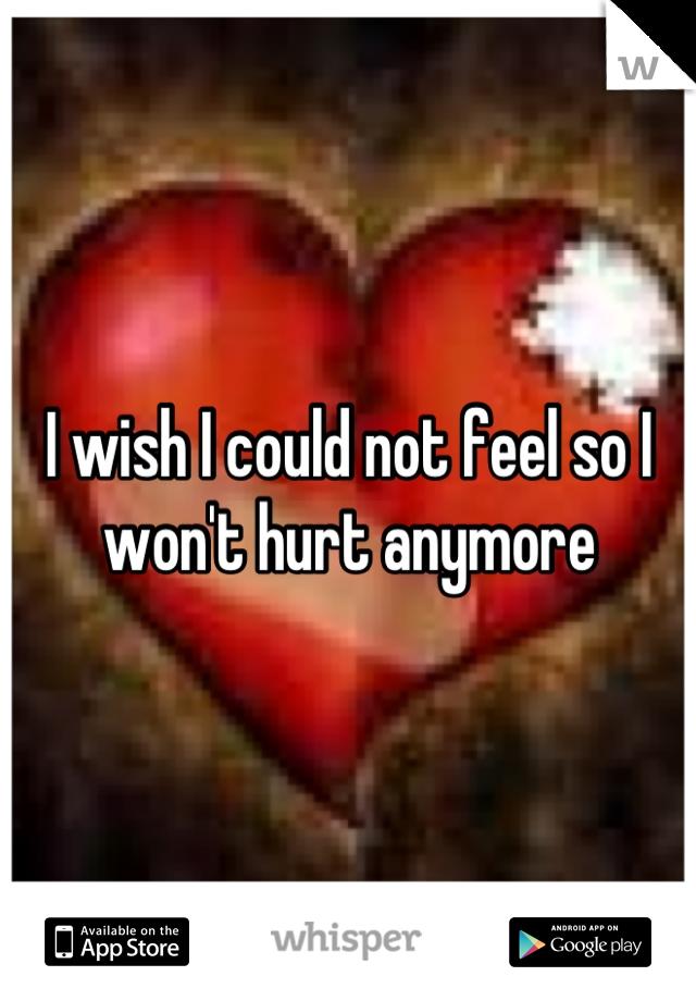 I wish I could not feel so I won't hurt anymore