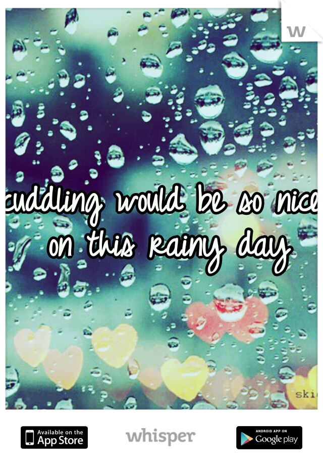 cuddling would be so nice on this rainy day