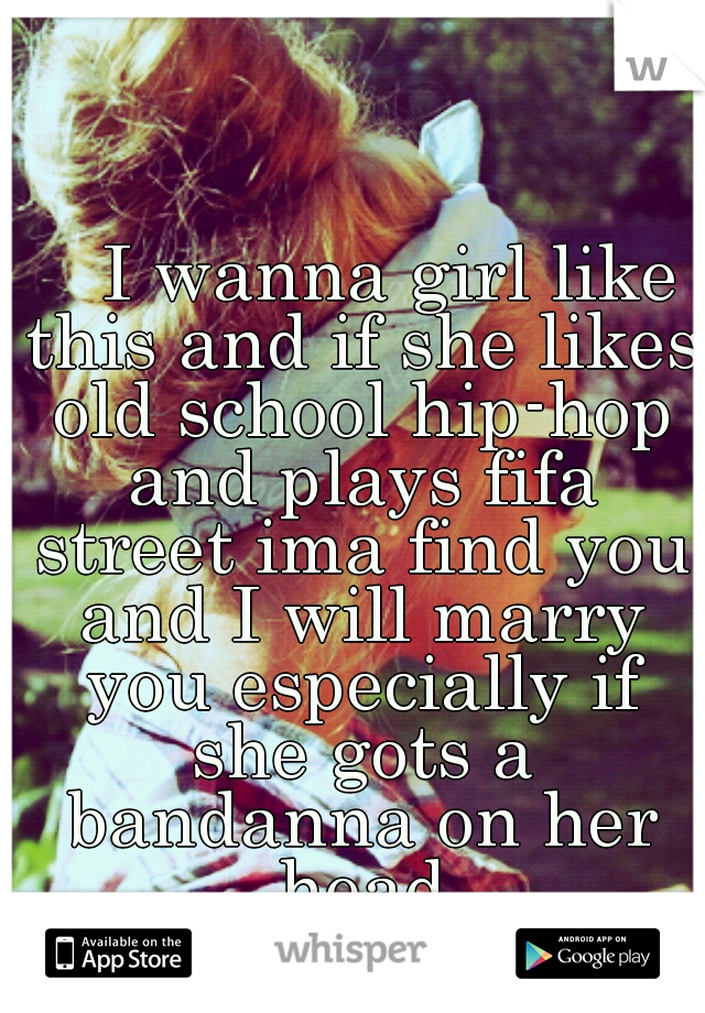 I wanna girl like this and if she likes old school hip-hop and plays fifa street ima find you and I will marry you especially if she gots a bandanna on her head