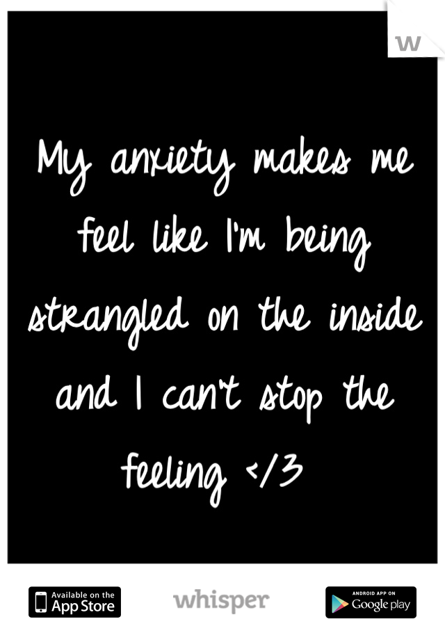 My anxiety makes me feel like I'm being strangled on the inside and I can't stop the feeling </3