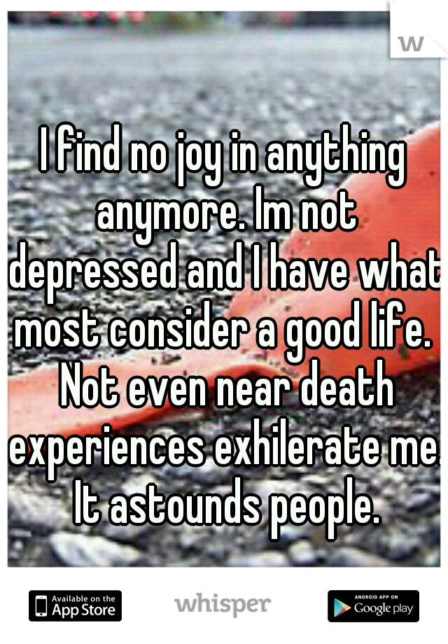 I find no joy in anything anymore. Im not depressed and I have what most consider a good life.  Not even near death experiences exhilerate me. It astounds people.