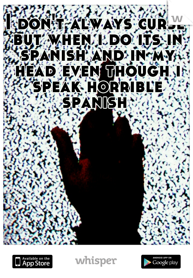 I don't always curse but when i do its in spanish and in my head even though i speak horrible spanish