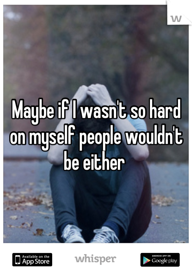 Maybe if I wasn't so hard on myself people wouldn't be either