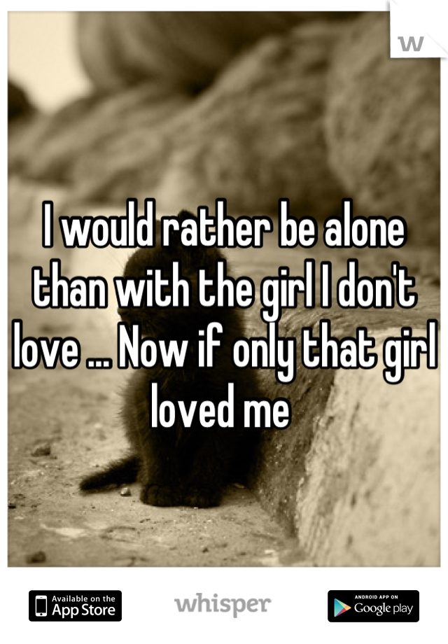 I would rather be alone than with the girl I don't love ... Now if only that girl loved me