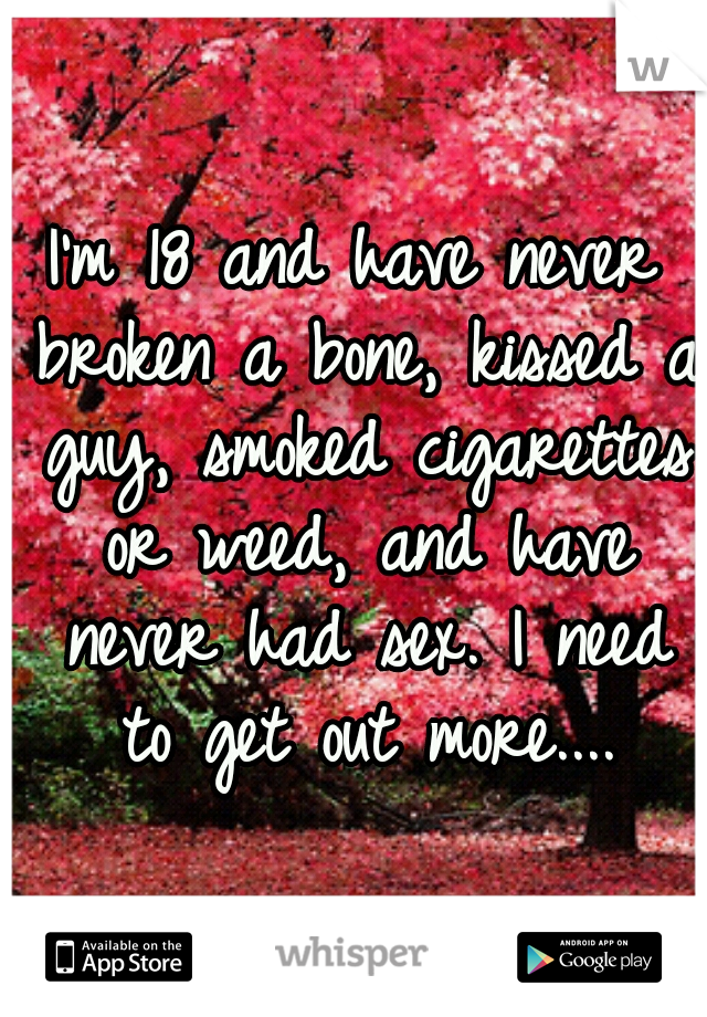 I'm 18 and have never broken a bone, kissed a guy, smoked cigarettes or weed, and have never had sex. I need to get out more....