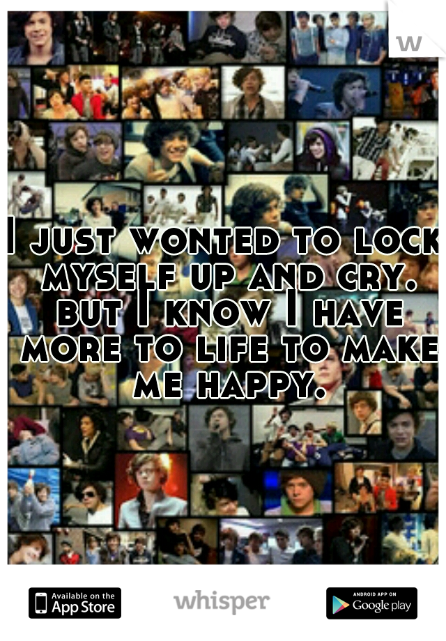 I just wonted to lock myself up and cry. but I know I have more to life to make me happy.