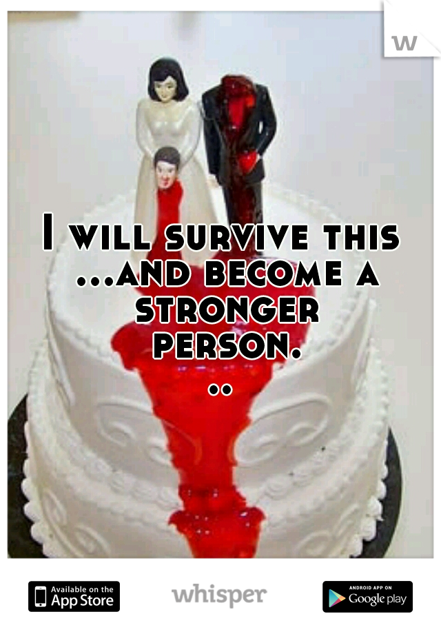 I will survive this ...and become a stronger person...