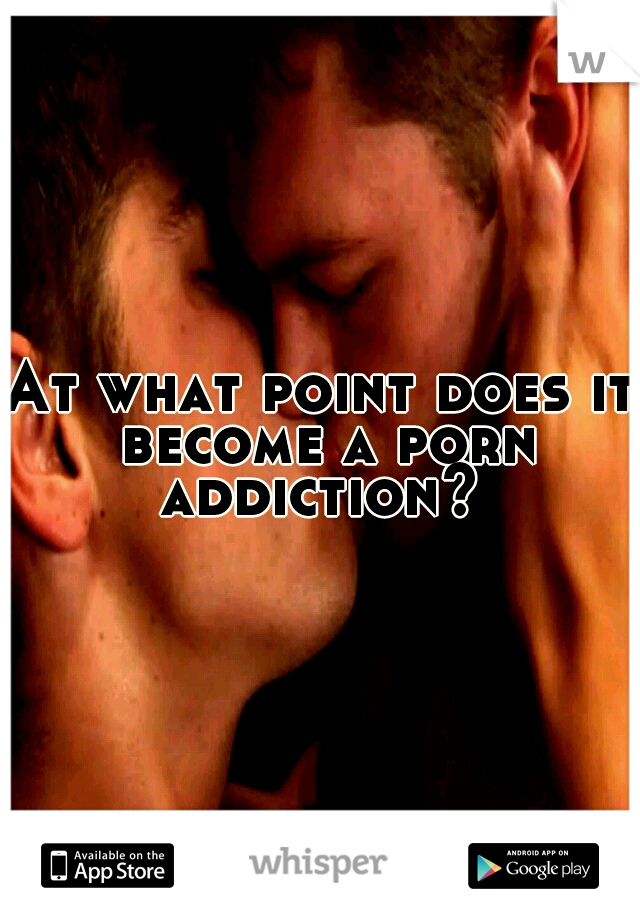 At what point does it become a porn addiction?