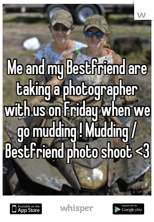 Me and my Bestfriend are taking a photographer with us on Friday when we go mudding ! Mudding / Bestfriend photo shoot <3
