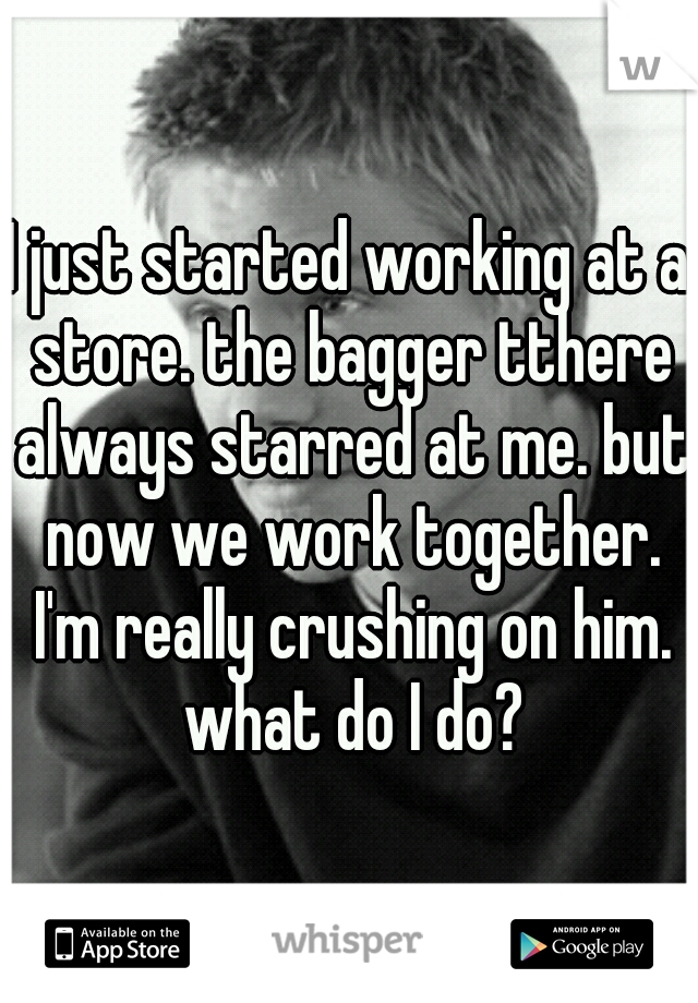 I just started working at a store. the bagger tthere always starred at me. but now we work together. I'm really crushing on him. what do I do?