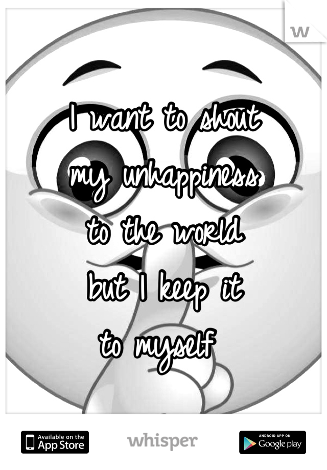 I want to shout  my unhappiness  to the world  but I keep it  to myself