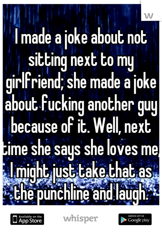 I made a joke about not sitting next to my girlfriend; she made a joke about fucking another guy because of it. Well, next time she says she loves me, I might just take that as the punchline and laugh.