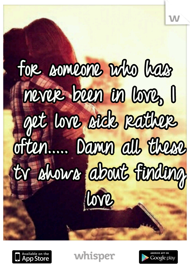 for someone who has never been in love, I get love sick rather often..... Damn all these tv shows about finding love