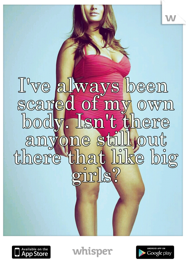 I've always been scared of my own body. Isn't there anyone still out there that like big girls?