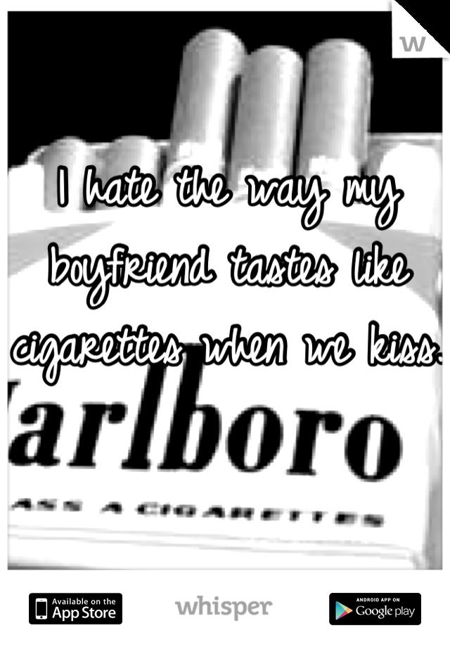 I hate the way my boyfriend tastes like cigarettes when we kiss.