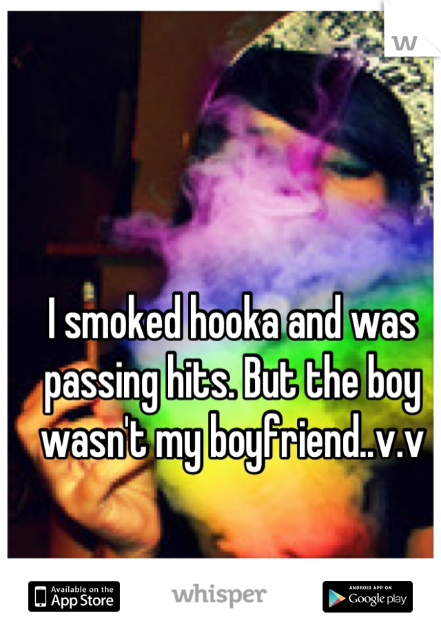 I smoked hooka and was passing hits. But the boy wasn't my boyfriend..v.v