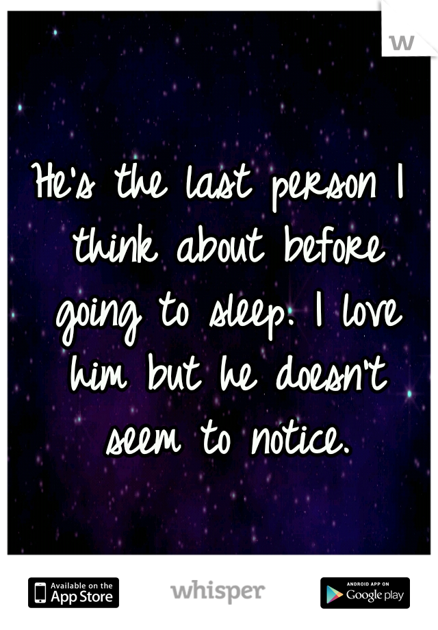 He's the last person I think about before going to sleep. I love him but he doesn't seem to notice.