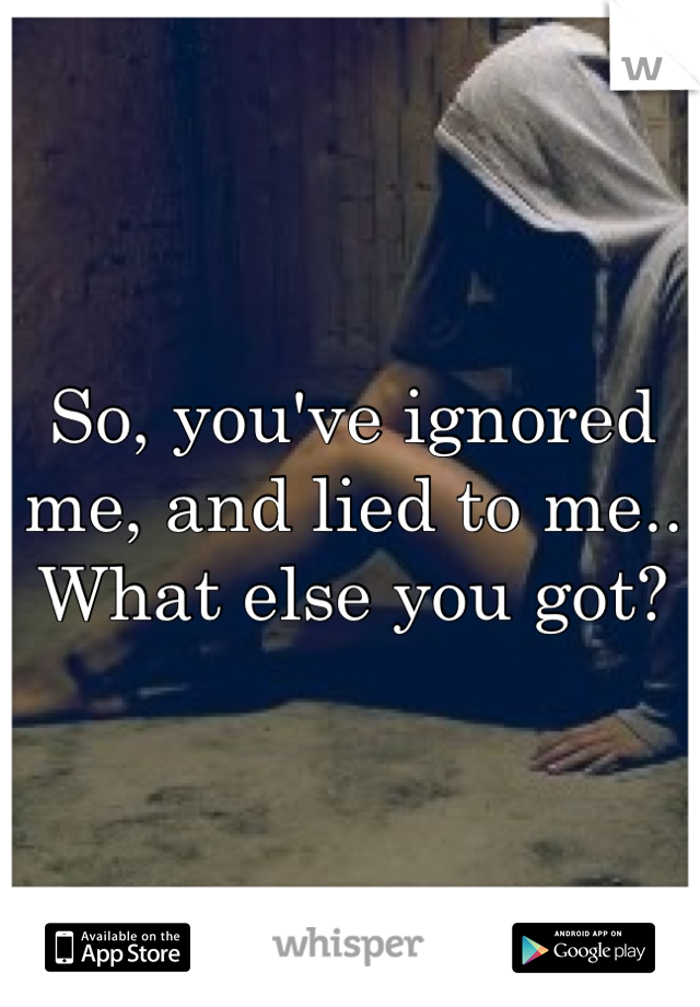 So, you've ignored me, and lied to me.. What else you got?