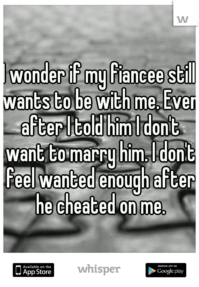 I wonder if my fiancee still wants to be with me. Even after I told him I don't want to marry him. I don't feel wanted enough after he cheated on me.