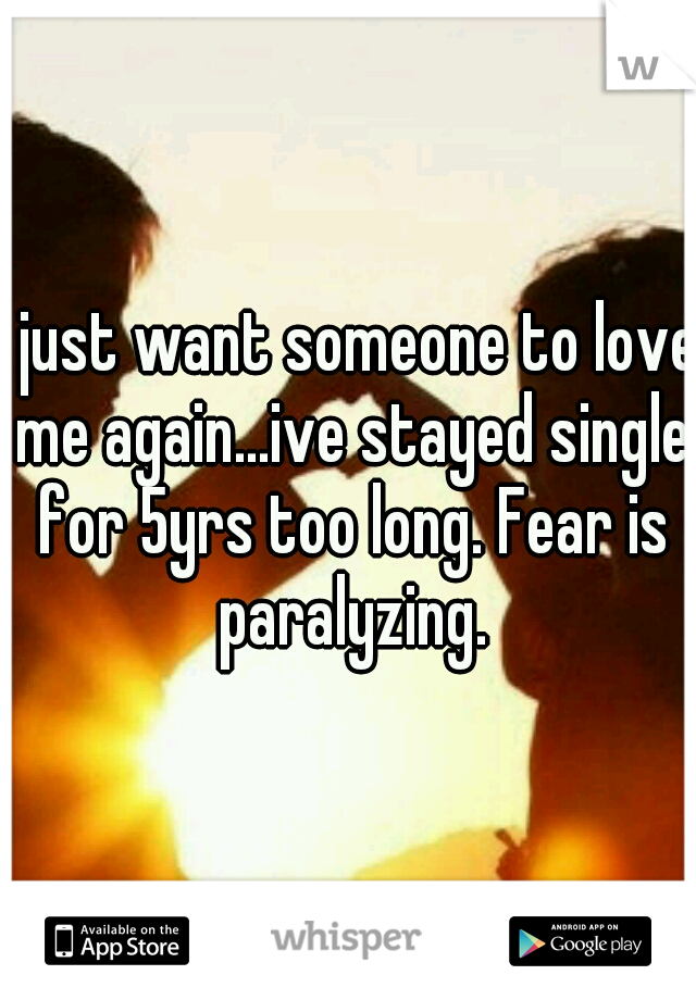 I just want someone to love me again...ive stayed single for 5yrs too long. Fear is paralyzing.