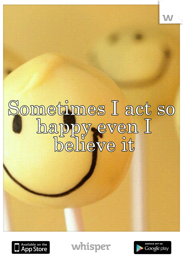 Sometimes I act so happy even I believe it
