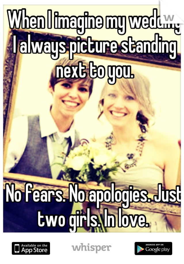 When I imagine my wedding I always picture standing next to you.      No fears. No apologies. Just two girls. In love.