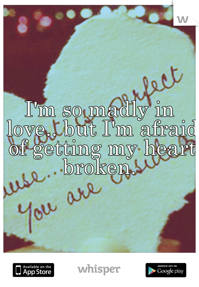 I'm so madly in love.. but I'm afraid of getting my heart broken.