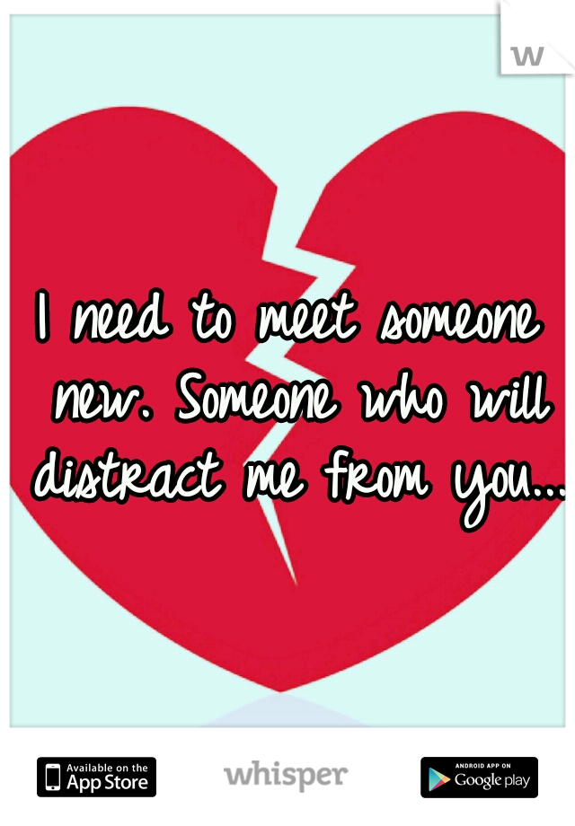 I need to meet someone new. Someone who will distract me from you...