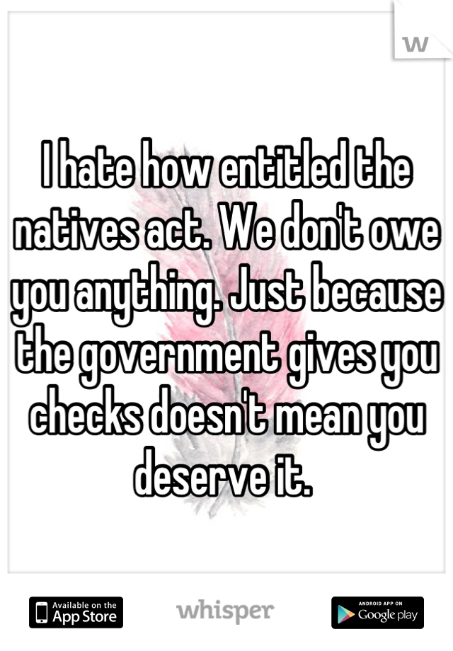 I hate how entitled the natives act. We don't owe you anything. Just because the government gives you checks doesn't mean you deserve it.