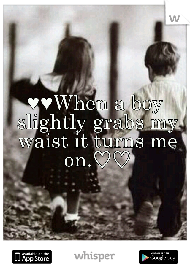 ♥♥When a boy slightly grabs my waist it turns me on.♡♡