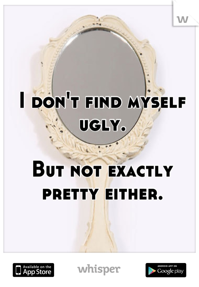 I don't find myself ugly.  But not exactly pretty either.