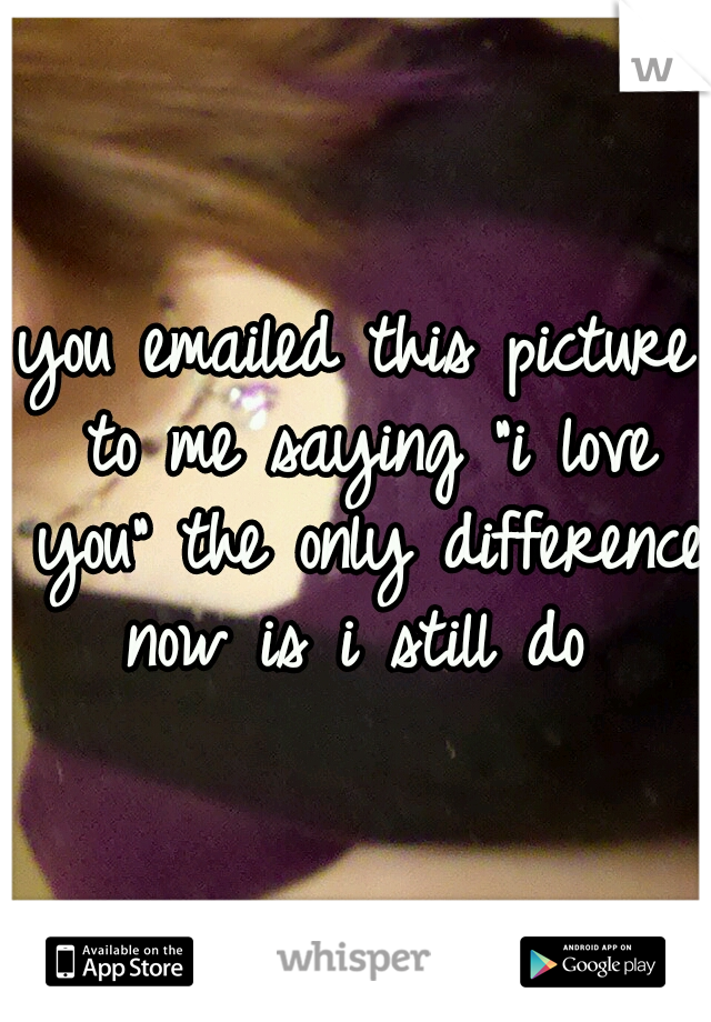 """you emailed this picture to me saying """"i love you"""" the only difference now is i still do"""