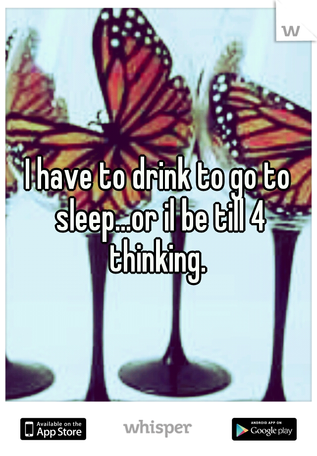 I have to drink to go to sleep...or il be till 4 thinking.