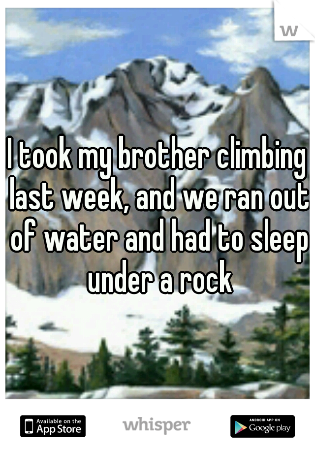 I took my brother climbing last week, and we ran out of water and had to sleep under a rock