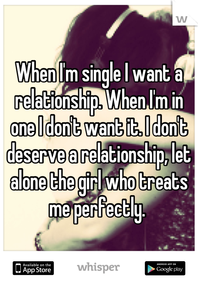 When I'm single I want a relationship. When I'm in one I don't want it. I don't deserve a relationship, let alone the girl who treats me perfectly.