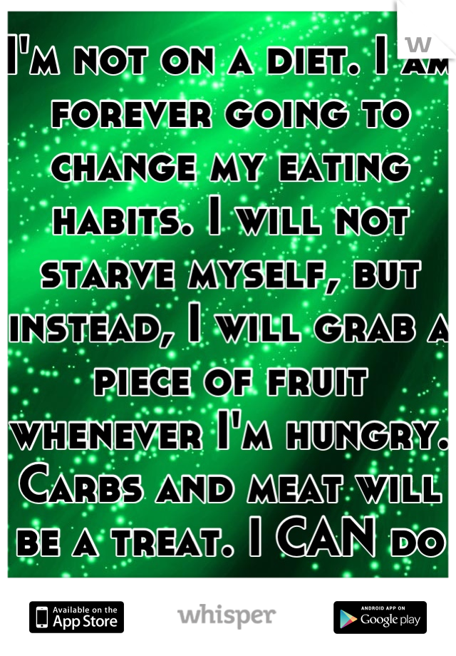 I'm not on a diet. I am forever going to change my eating habits. I will not starve myself, but instead, I will grab a piece of fruit whenever I'm hungry. Carbs and meat will be a treat. I CAN do this